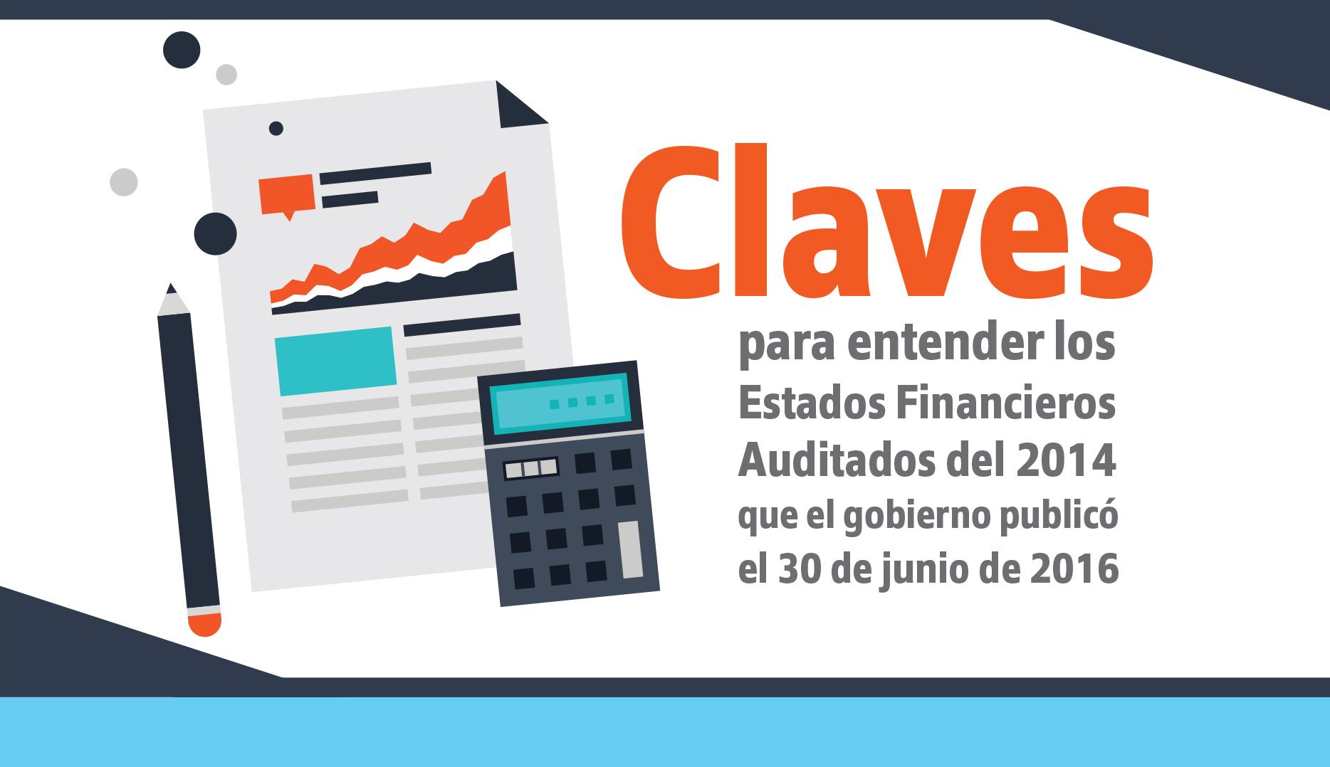 Claves para entender los Estados Financieros Auditados del 2014 que el gobierno publicó el 30 de junio de 2016